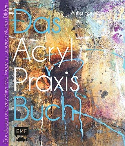 Das Acryl-Praxisbuch: Grundlagen und experimentelle Wege zu schönen Bildern
