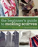 The Beginners Guide to Making Scarves: From Infinity to Cable-Knit, Looped to Ruffle, Easy-to-Follow Instructions Reveal