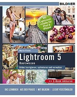 Lightroom 5 Basiswissen: Bilder korrigieren, optimieren und verwalten