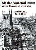 Als der Feuertod vom Himmel stürzte - Dortmund 1943 - 1945. Deutsche Städte im Bombenkrieg. (Bombardierungsband)
