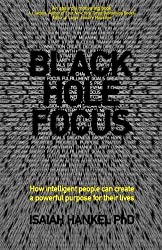 Black Hole Focus: How Intelligent People Can Create a Powerful Purpose for Their Lives by Isaiah Hankel (2014-05-05)