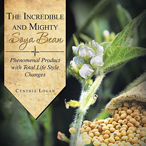 The Incredible and Mighty Soya Bean: Phenomenal Product with Total Life Style Changes by Cynthia Logan (2014-04-04)