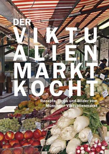 Der Viktualienmarkt kocht. Rezepte, Tipps und Bilder vom Münchner Viktualienmarkt