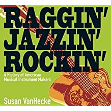 Raggin' Jazzin' Rockin': A History of American Musical Instrument Makers by Susan VanHecke (2011-04-01)