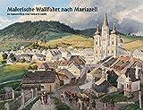 Malerische Wallfahrt nach Mariazell: in Aquarellen von Eduard Gurk mit Texten von Friedrich Grassegger