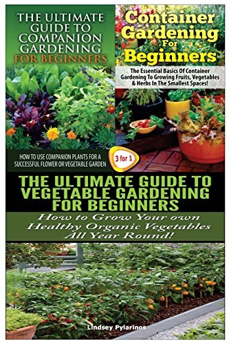 The Ultimate Guide to Companion Gardening for Beginners & Container Gardening For Beginners & The Ultimate Guide to Vegetable Gardening for Beginners: Volume 19 (Gardening Box Set)