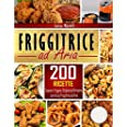 Friggitrice ad aria: 200+ Ricette sane, facili & veloci per cuocere, friggere, grigliare ed arrostire con la tua Friggitrice