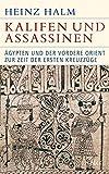 Kalifen und Assassinen: Ägypten und der Vordere Orient zur Zeit der ersten Kreuzzüge 1074-1171 - Heinz Halm