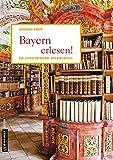 Bayern erlesen!: Der Freistaat für Literaturfreunde und Bibliophile (Lieblingsplätze im GMEINER-Verlag)
