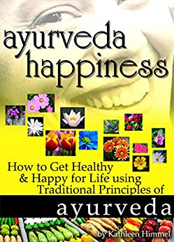 Ayurveda Happiness: How to Get Healthy & Happy for Life using Traditional Principles of Ayurveda (English Edition) von [Himmel, Kathleen]