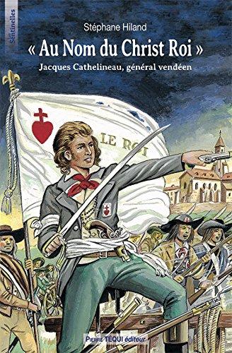 A nom du Christ Roi : Jacques Cathelineau, Général vendéen
