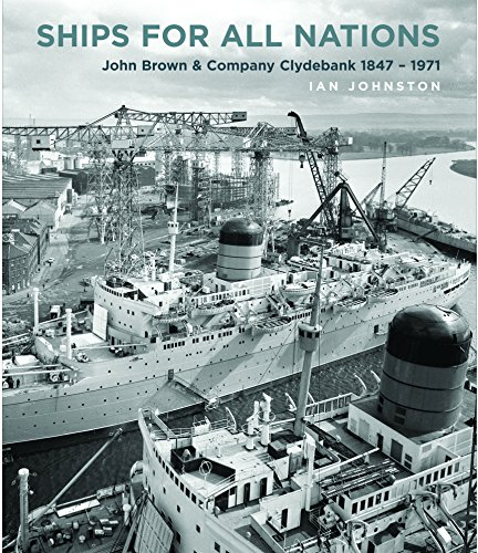Ships for All Nations: John Brown & Company Clydebank 1847-1971 -