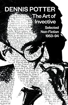 The Art of Invective: Selected Non-Fiction 1953–1994: Selected Non-Fiction 1953-1994 by [Potter, Dennis]