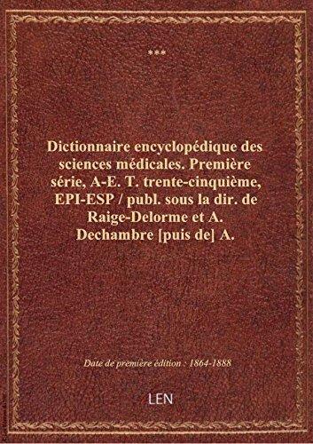 Dictionnaire encyclopédique des sciences médicales. Première série, A-E. T. trente-cinquième, EPI-E par XXX