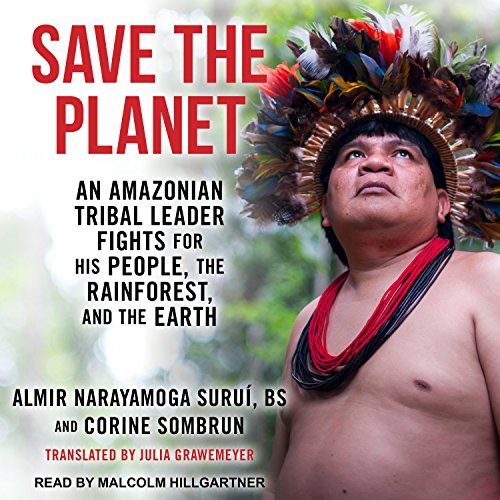 Save the Planet: An Amazonian Tribal Leader Fights for His People, the Rainforest, and the Earth