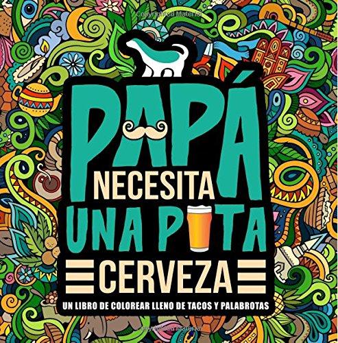 Papá necesita una p*ta cerveza: Un libro de colorear lleno de tacos y palabrotas por Honey Badger Coloring