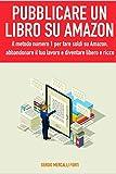 Pubblicare un libro su Amazon: il metodo numero 1 per fare soldi su Amazon, abbandonare il tuo lavoro e diventare libero…