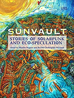 Sunvault: Stories of Solarpunk and Eco-Speculation (English Edition) di [Wise, A.C., Muslim, Kristine Ong, Older, Daniel José, Shawl, Nisi, Sharma, Iona, Goh, Jaymee, Tidhar, Lavie]