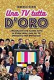 Una TV tutta d'oro. I programmi che hanno fatto la storia degli anni '80 e '90 spettacolo per spettacolo