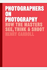 Photographers on Photography: How the Masters See, Think and Shoot Hardcover