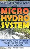 Go Off Grid And Go Green With Micro Hydro System: How A Micro Hydro System Can Provide Your Off-Grid Home With Electricity: (Hydro Power, Hydropower, DIY Hydroelectric Generator, Power Generation)