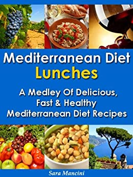 Mediterranean Diet Lunches - A Medley of Delicious, Fast and Healthy Mediterranean Diet Recipes (The Mediterranean Diet Recipes Book 2) by [Mancini, Sara]