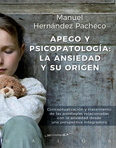 Apego y psicopatología: la ansiedad y su origen. Conceptualización y tratamiento de las patologías relacionadas con la ansiedad desde una perspectiva integradora (Serendipity Maior) por Manuel Hernández Pachecho