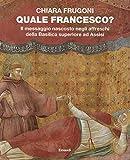 Quale Francesco? Il messaggio nascosto negli affreschi della Basilica superiore di Assisi. Ediz. illustrata