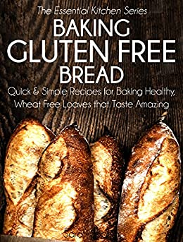 Baking Gluten Free Bread: Quick and Simple Recipes for Baking Healthy, Wheat Free Loaves that Taste Amazing (The Essential Kitchen Series Book 15) by [Sophia, Sarah]