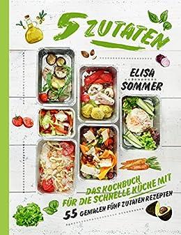 5 Zutaten: Das Kochbuch für die schnelle Küche mit 55 genialen ...