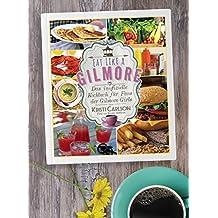 Eat Like A Gilmore: Das inoffizielle Kochbuch für Fans der Gilmore Girls