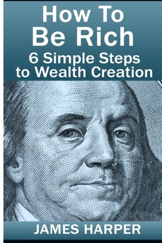 How To Be Rich: Discover How To Be Rich Using Money Rules Of The Rich To Make Money, Gain Passive Income, Be Debt Free, And Financially Free In 6 Simple Steps!