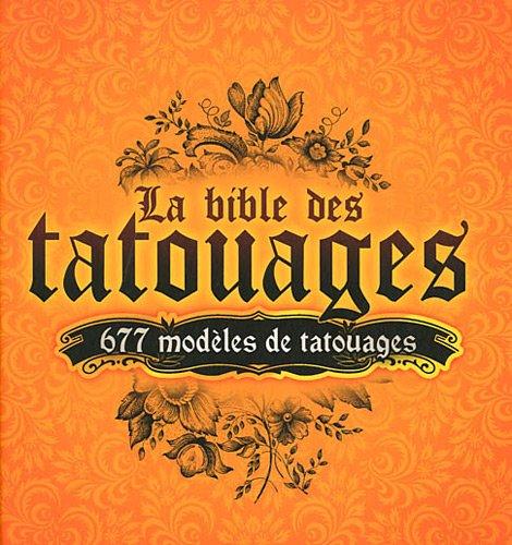 La bible des tatouages : 677 modèles de tatouages - 12 thèmes : ailes, animaux, dragons, manchette/tribal, symboles, coeur, floral, soleils, celtique, bas du dos, crânes, divers