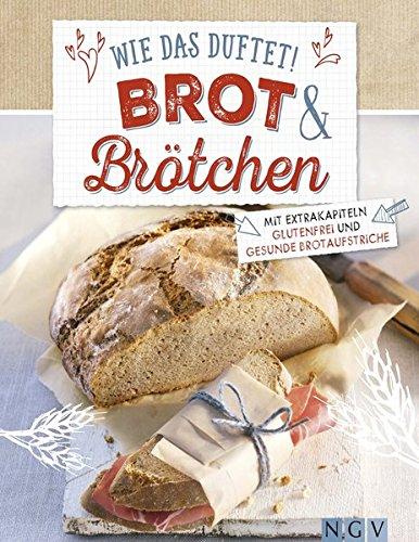 Wie das duftet! Brot & Brötchen: Mit Extrakapiteln glutenfrei und gesunde Brotaufstriche