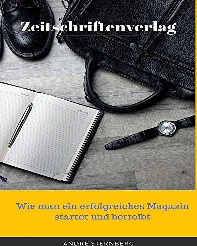 Zeitschriftenverlag: Wie man ein erfolgreiches Magazin startet und betreibt (Wie Man Eine Zeitschrift)
