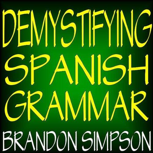 Demystifying Spanish Grammar: An Advanced Spanish Grammar Guide, Clarifying the Written Accents, Ser/Estar (Verbs), Para/Por (Prepositions), Imperfect/Preterit (Past Tenses), & the Spanish Subjunctive por Brandon Simpson