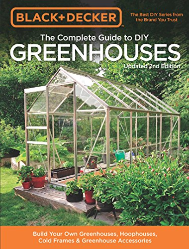 Black & Decker The Complete Guide to DIY Greenhouses 2nd Edition (Black & Decker Complete Guide)