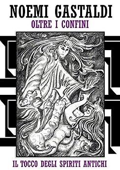 """Il tocco degli Spiriti Antichi (Trilogia """"oltre i confini"""" - vol 1) di [Gastaldi, Noemi]"""