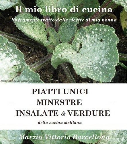 PIATTI UNICI, INSALATE, MINESTRE e VERDURE della cucina siciliana (IL MIO LIBRO DI CUCINA liberamente tratto dalle ricette di mia nonna Vol. 4)