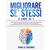 MIGLIORARE SE' STESSI: 4 Libri in 1: Forza Mentale: Aumentare Fiducia e Autostima, Intelligenza Emotiva: Gestire le…