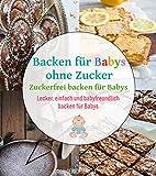 Backen für Babys ohne Zucker: Zuckerfrei backen für Babys | Lecker, einfach und babyfreundlich backen für Babys