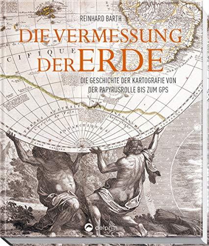 Die Vermessung der Erde: Die Geschichte der Kartografie von der Papyrusrolle bis zum GPS