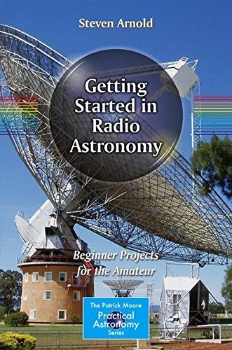 Getting Started in Radio Astronomy: Beginner Projects for the Amateur (The Patrick Moore Practical Astronomy Series) by Steven Arnold (2013-10-31)