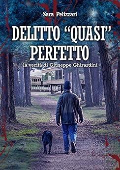 """DELITTO """"QUASI"""" PERFETTO: la verità di Giuseppe Ghirardini di [PELIZZARI, SARA]"""