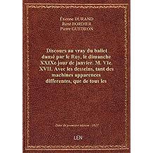 Discours au vray du ballet dansé par le Roy, le dimanche XXIXe jour de janvier. M. VIc. XVII . Avec