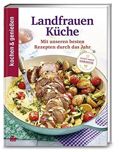 Kochen & Genießen Landfrauenküche: Mit unseren besten Rezepten durch das Jahr