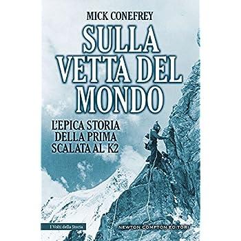 Sulla Vetta Del Mondo. L'epica Storia Della Prima Scalata Al K2