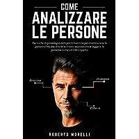 COME ANALIZZARE LE PERSONE: Tecniche di psicologia comportamentale per riconoscere le personalità, decifrare le micro…