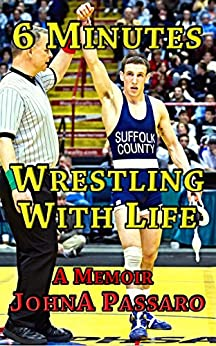 6 Minutes Wrestling With Life: The Greatest Sport on Earth Prepared Me for the Fight of My Life (Every Breath Is Gold Book 1) (English Edition) par [Passaro, JohnA]