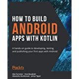 How to Build Android Apps with Kotlin: A hands-on guide to developing, testing, and publishing your first apps with…